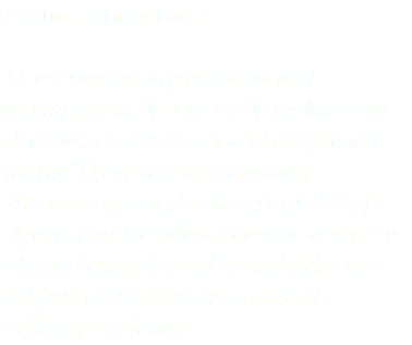 Event management Development, organisation and management of a series of professional development seminars and conferences for the Theatrical Management Association and the Society of Ticket Agents and Retailers, covering a variety of marketing, box office and ticketing subjects and aimed at a range of different audiences
